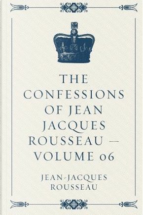 The Confessions of Jean Jacques Rousseau by Jean-Jacques Rousseau