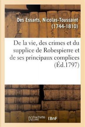 Precis Historique de la Vie, des Crimes et du Supplice de Robespierre et de Ses Principaux Complices by Des Essarts N-T.
