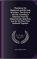 Thackeray the Humourist and the Man of Letters. the Story of His Life, Including a Selection from His Characteristic Speeches, Now for the First Time Gathered Together by John Camden Hotten
