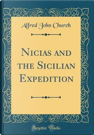 Nicias and the Sicilian Expedition (Classic Reprint) by Alfred John Church