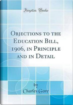 Objections to the Education Bill, 1906, in Principle and in Detail (Classic Reprint) by Charles Gore