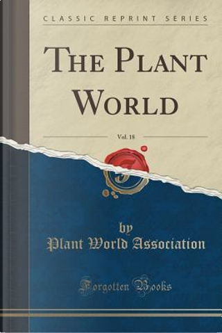 The Plant World, Vol. 18 (Classic Reprint) by Plant World Association