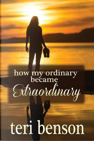 How My Ordinary Became Extraordinary by Teri Benson