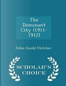 The Dominant City (1911-1912) - Scholar's Choice Edition by John Gould Fletcher