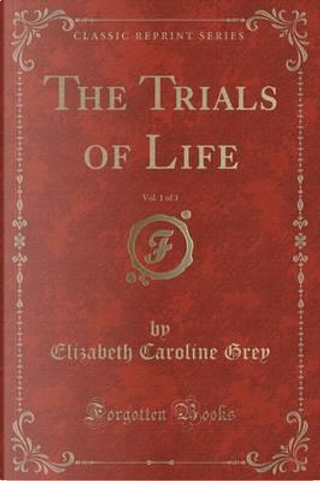 The Trials of Life, Vol. 1 of 3 (Classic Reprint) by Elizabeth Caroline Grey