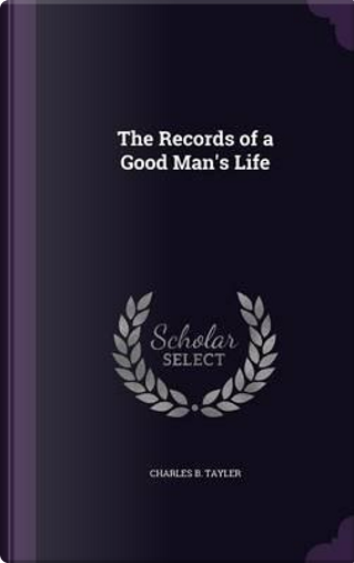 The Records of a Good Man's Life by Charles Benjamin TAYLER