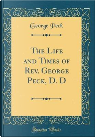 The Life and Times of Rev. George Peck, D. D (Classic Reprint) by George Peck