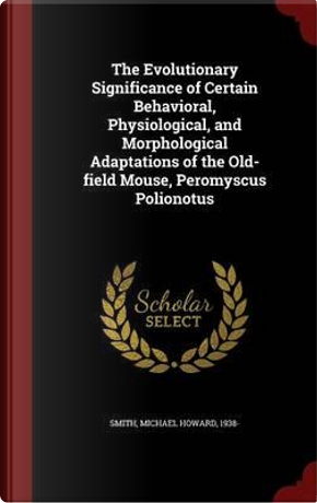 The Evolutionary Significance of Certain Behavioral, Physiological, and Morphological Adaptations of the Old-Field Mouse, Peromyscus Polionotus by Michael Howard Smith
