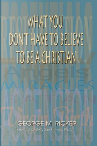 What You Don't Have to Believe to Be a Christian by George M. Ricker