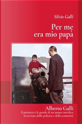 Per me era mio papà. Alberto Galli il pensiero e le parole di un uomo cattolico al servizio della politica e della comunità by Silvio Galli