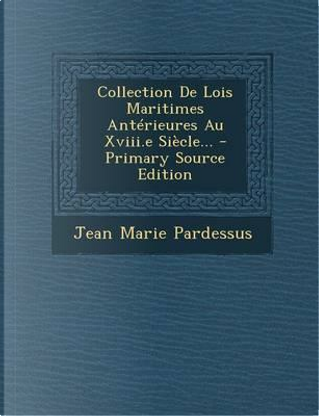 Collection de Lois Maritimes Anterieures Au XVIII.E Siecle... by Jean-Marie Pardessus