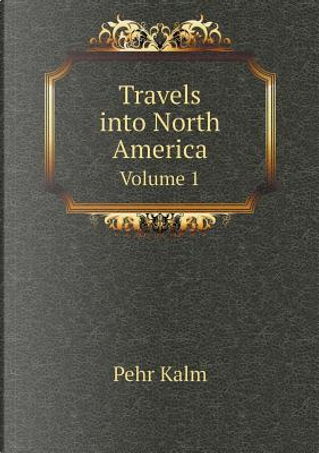 Travels Into North America Volume 1 by Pehr Kalm