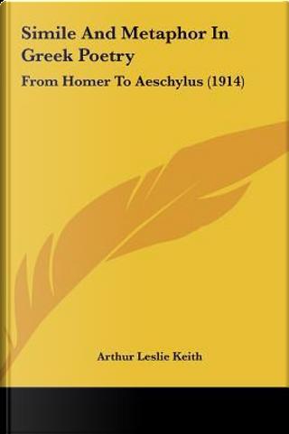 Simile and Metaphor in Greek Poetry by Arthur Leslie Keith