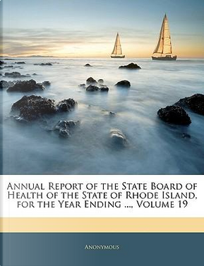 Annual Report of the State Board of Health of the State of Rhode Island, for the Year Ending, Volume 19 by ANONYMOUS