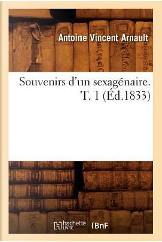 Souvenirs d'un Sexagenaire. T. 1 (ed.1833) by Arnault a V
