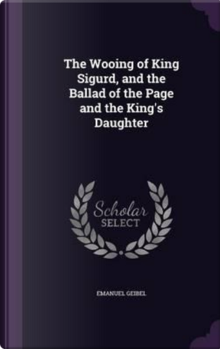 The Wooing of King Sigurd, and the Ballad of the Page and the King's Daughter by Emanuel Geibel