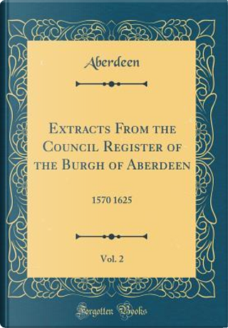 Extracts From the Council Register of the Burgh of Aberdeen, Vol. 2 by Aberdeen Aberdeen
