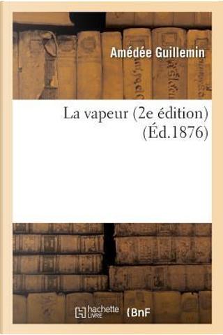 La Vapeur 2e Édition by Guillemin Amedee
