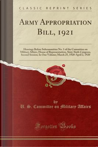 Army Appropriation Bill, 1921 by U. S. Committee on Military Affairs