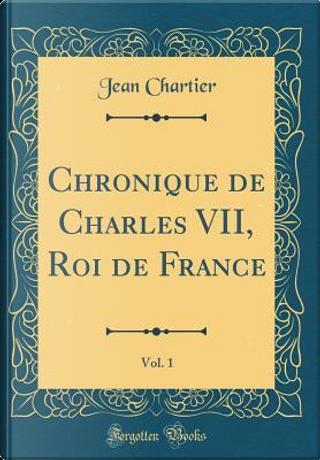 Chronique de Charles VII, Roi de France, Vol. 1 (Classic Reprint) by Jean Chartier