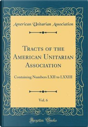 Tracts of the American Unitarian Association, Vol. 6 by American Unitarian Association