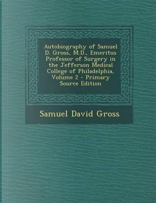 Autobiography of Samuel D. Gross, M.D., Emeritus Professor of Surgery in the Jefferson Medical College of Philadelphia, Volume 2 - Primary Source Edition by Samuel David Gross