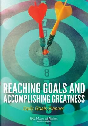 Reaching Goals and Accomplishing Greatness by Write Planners and Notebooks
