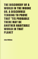 The Discovery of a World in the Moone Or, a Discovrse Tending to Prove That 'Tis Probable There May Be Another Habitable World in That Planet by John Wilkins