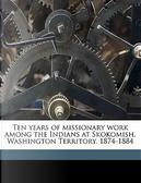 Ten Years of Missionary Work Among the Indians at Skokomish, Washington Territory, 1874-1884 by Myron Eells