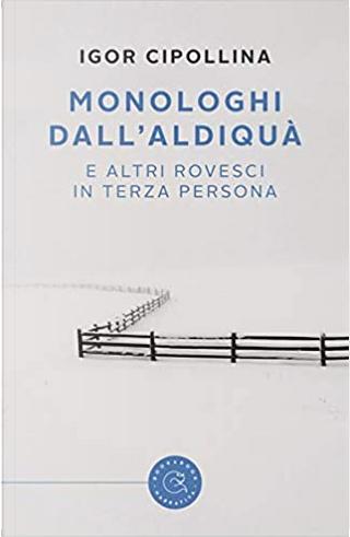 Monologhi dall'aldiquà (e altri rovesci in terza persona) by Igor Cipollina