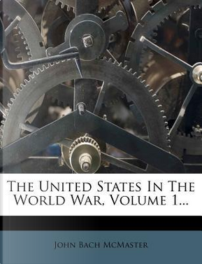 The United States in the World War, Volume 1 by John Bach McMaster