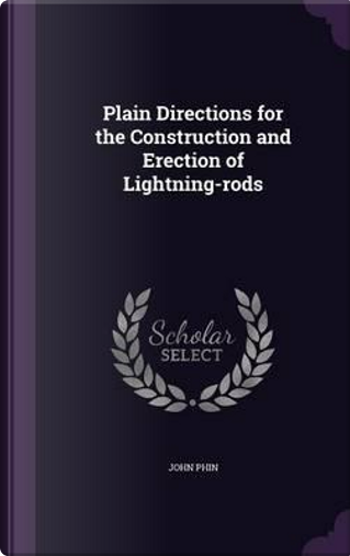 Plain Directions for the Construction and Erection of Lightning-Rods by John Phin