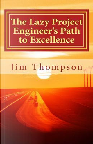 The Lazy Project Engineer's Path to Excellence by Jim Thompson