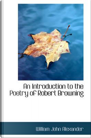 An Introduction to the Poetry of Robert Browning by William John Alexander