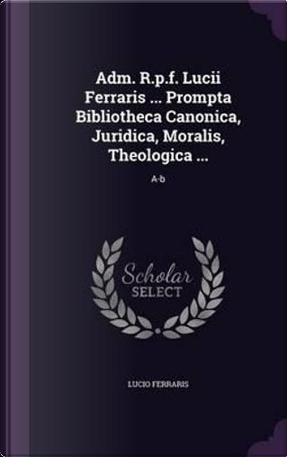 Adm. R.P.F. Lucii Ferraris Prompta Bibliotheca Canonica, Juridica, Moralis, Theologica . by Lucio Ferraris