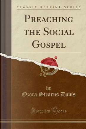 Preaching the Social Gospel (Classic Reprint) by Ozora Stearns Davis