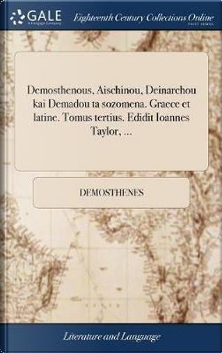 Demosthenous, Aischinou, Deinarchou Kai Demadou Ta Sozomena. Graece Et Latine. Tomus Tertius. Edidit Ioannes Taylor, ... by Demosthenes