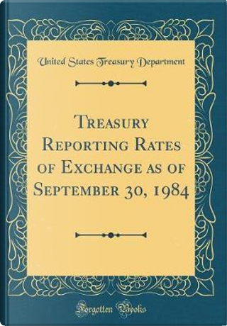 Treasury Reporting Rates of Exchange as of September 30, 1984 (Classic Reprint) by United States Treasury Department