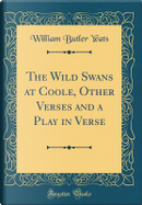 The Wild Swans at Coole, Other Verses and a Play in Verse (Classic Reprint) by William Butler Yeats