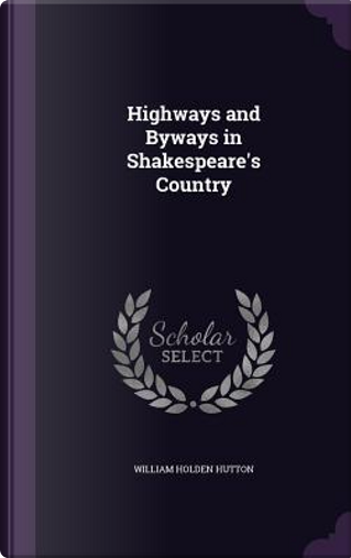 Highways and Byways in Shakespeare's Country by William Holden Hutton