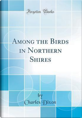 Among the Birds in Northern Shires (Classic Reprint) by Charles Dixon