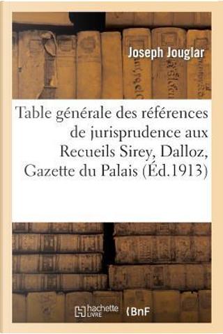 Table Generale des Références de Jurisprudence aux Recueils Sirey, Dalloz, Gazette du Palais by Jouglar-J