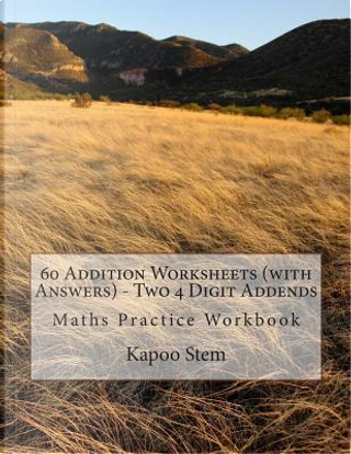 60 Addition Worksheets With Answers, Two 4 Digit Addends by Kapoo Stem