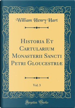 Historia Et Cartularium Monasterii Sancti Petri Gloucestriæ, Vol. 3 (Classic Reprint) by William Henry Hart