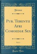 Pub. Terentii Afri Comoediæ Sex, Vol. 3 (Classic Reprint) by Terence Terence