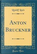 Anton Bruckner (Classic Reprint) by Rudolf Louis