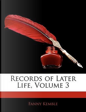 Records of Later Life, Volume 3 by Fanny Kemble