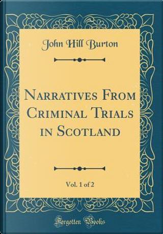 Narratives From Criminal Trials in Scotland, Vol. 1 of 2 (Classic Reprint) by John Hill Burton