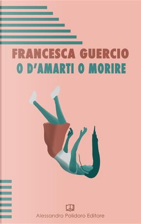 O d'amarti o morire by Francesca Guercio