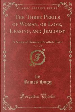 The Three Perils of Woman, or Love, Leasing, and Jealousy, Vol. 1 of 2 by James Hogg